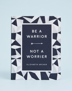 Книга Be a warrior not a worrier: how to fight your fears and find freedom - Мульти Books