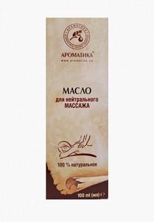 Масло для тела Ароматика массажное для нейтрального массажа 100 мл массажное для нейтрального массажа 100 мл
